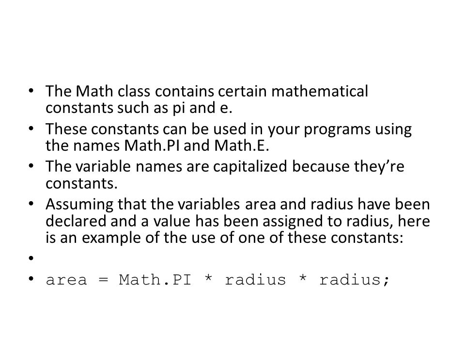 The Math class contains certain mathematical constants such as pi and e. These constants can be used in your programs using the names Math.PI and Math