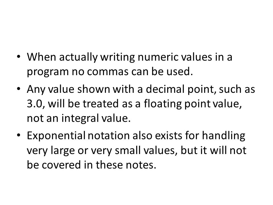 When actually writing numeric values in a program no commas can be used. Any value shown with a decimal point, such as 3.0, will be treated as a float