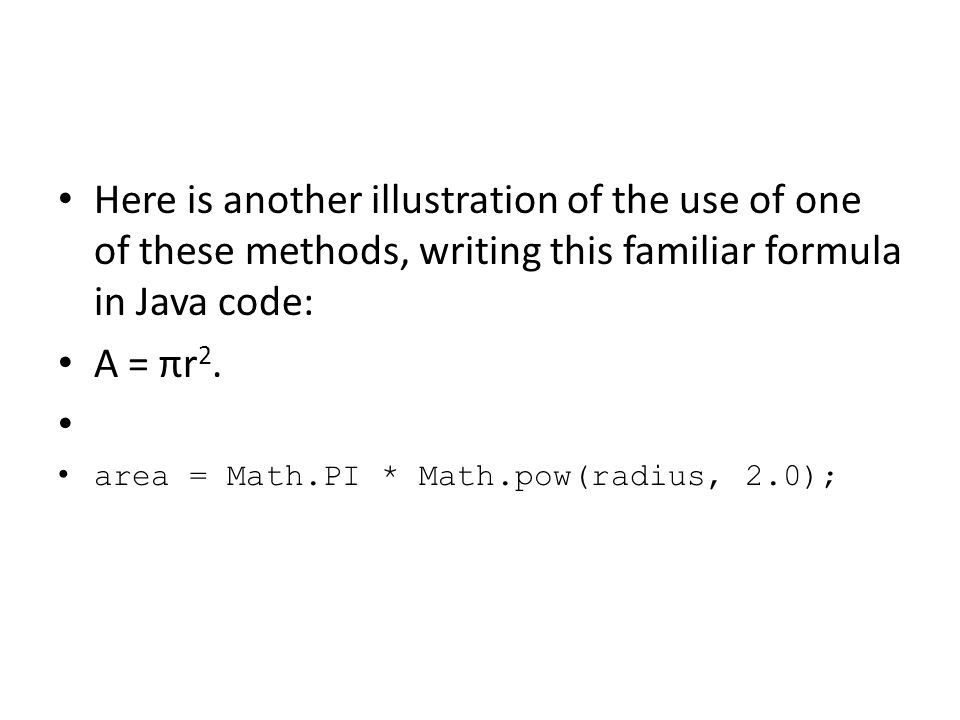 Here is another illustration of the use of one of these methods, writing this familiar formula in Java code: A = πr 2. area = Math.PI * Math.pow(radiu
