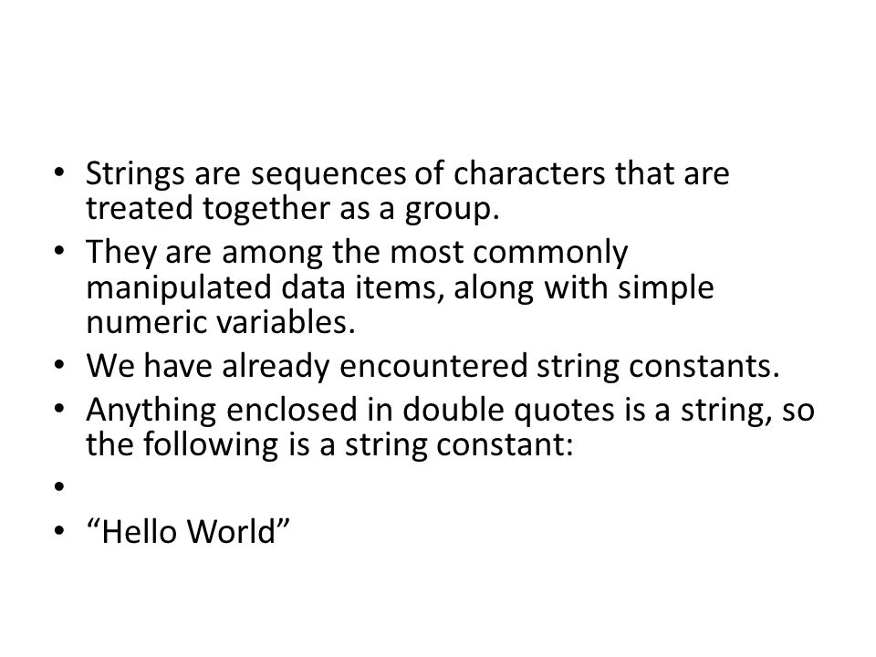 Strings are sequences of characters that are treated together as a group. They are among the most commonly manipulated data items, along with simple n