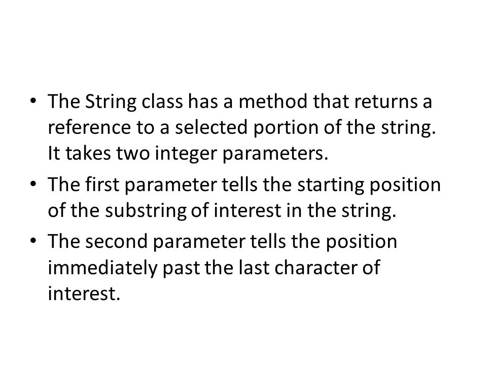 The String class has a method that returns a reference to a selected portion of the string. It takes two integer parameters. The first parameter tells