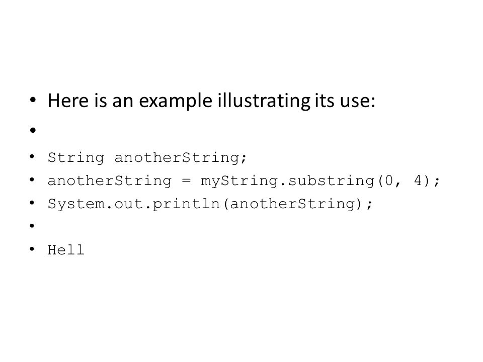Here is an example illustrating its use: String anotherString; anotherString = myString.substring(0, 4); System.out.println(anotherString); Hell