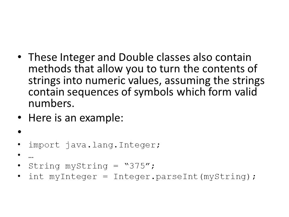 These Integer and Double classes also contain methods that allow you to turn the contents of strings into numeric values, assuming the strings contain