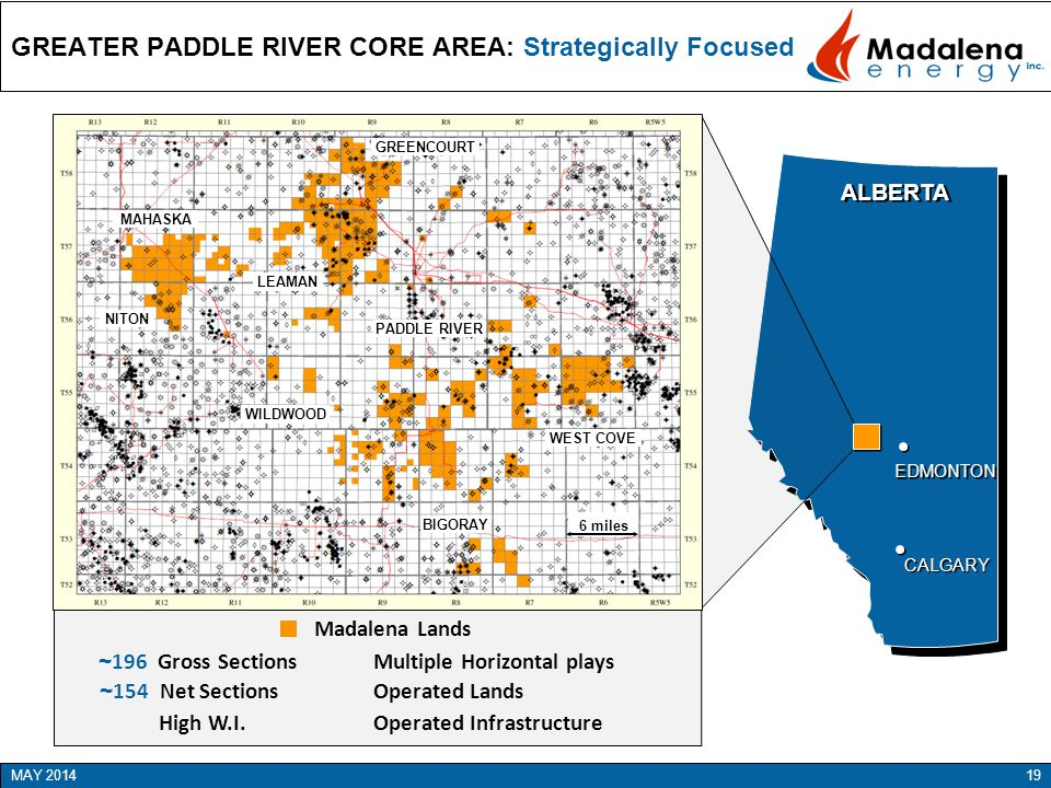 GREATER PADDLE RIVER CORE AREA: Strategically Focused ALBERTA CALGARY EDMONTON GREENCOURT PADDLE RIVER NITON LEAMAN BIGORAY WILDWOOD Madalena Lands WEST COVE MAHASKA 19MAY 2014 ~ 196 Gross Sections ~ 154 Net Sections High W.I.
