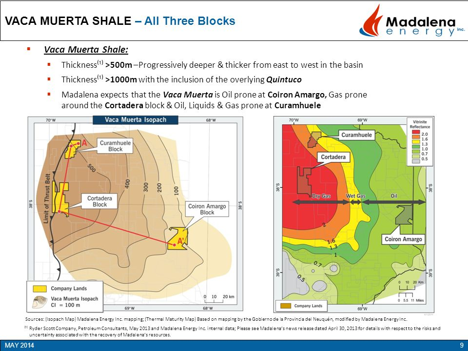 9MAY 2014  Vaca Muerta Shale:  Thickness⁽¹⁾ >500m –Progressively deeper & thicker from east to west in the basin  Thickness⁽¹⁾ >1000m with the inclusion of the overlying Quintuco  Madalena expects that the Vaca Muerta is Oil prone at Coiron Amargo, Gas prone around the Cortadera block & Oil, Liquids & Gas prone at Curamhuele VACA MUERTA SHALE – All Three Blocks Sources: (Isopach Map) Madalena Energy Inc.