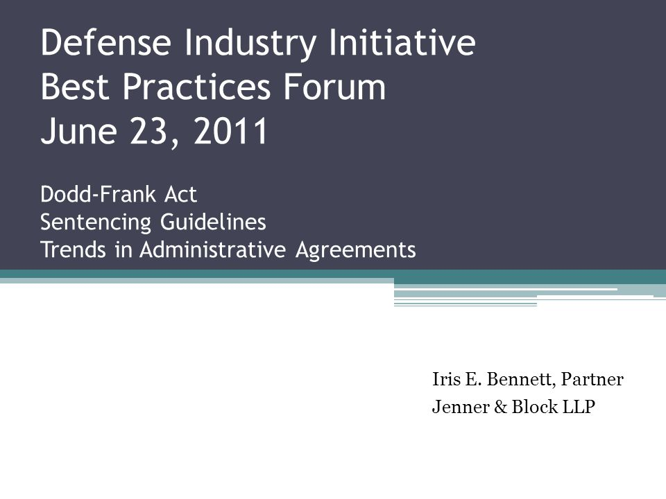 Defense Industry Initiative Best Practices Forum June 23, 2011 Dodd-Frank Act Sentencing Guidelines Trends in Administrative Agreements Iris E.