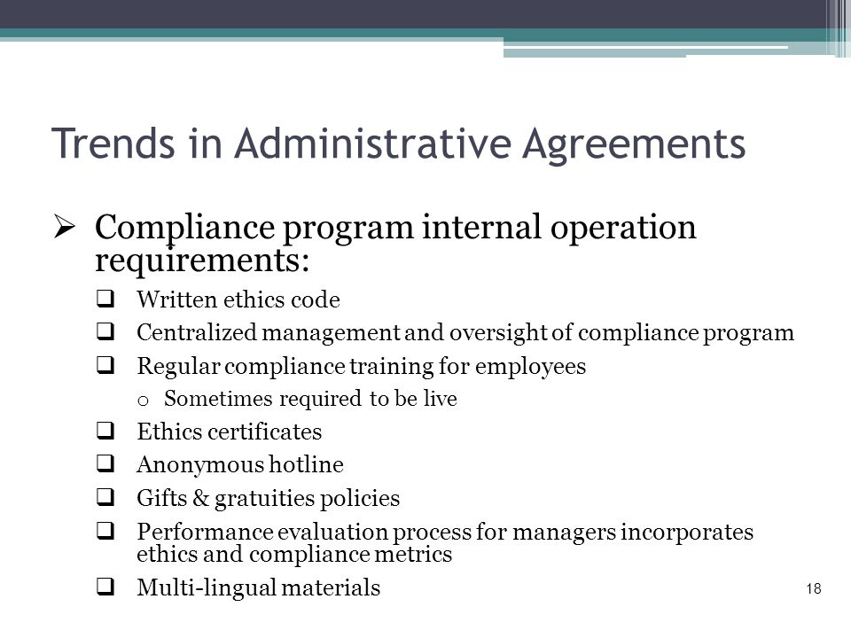 Trends in Administrative Agreements  Compliance program internal operation requirements:  Written ethics code  Centralized management and oversight of compliance program  Regular compliance training for employees o Sometimes required to be live  Ethics certificates  Anonymous hotline  Gifts & gratuities policies  Performance evaluation process for managers incorporates ethics and compliance metrics  Multi-lingual materials 18