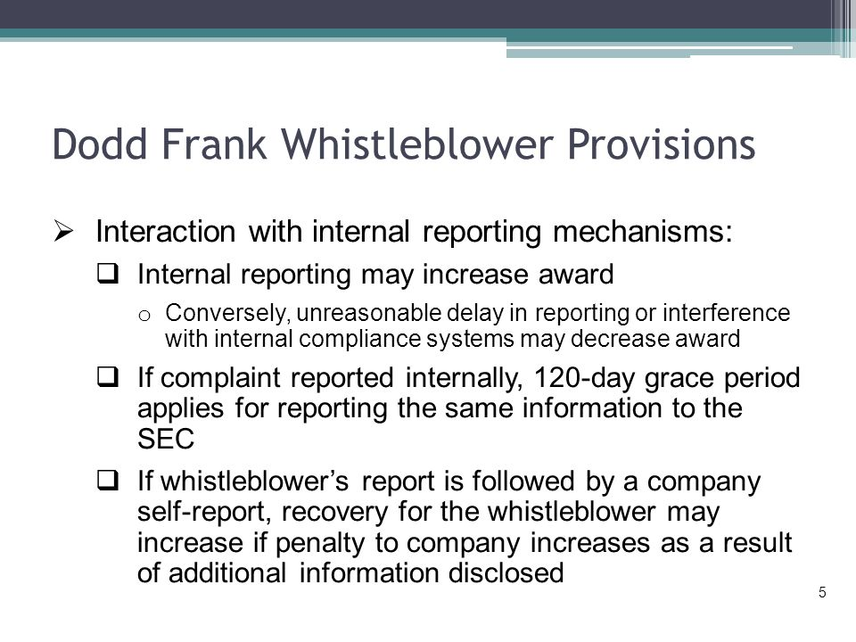 Dodd Frank Whistleblower Provisions  Interaction with internal reporting mechanisms:  Internal reporting may increase award o Conversely, unreasonable delay in reporting or interference with internal compliance systems may decrease award  If complaint reported internally, 120-day grace period applies for reporting the same information to the SEC  If whistleblower's report is followed by a company self-report, recovery for the whistleblower may increase if penalty to company increases as a result of additional information disclosed 5