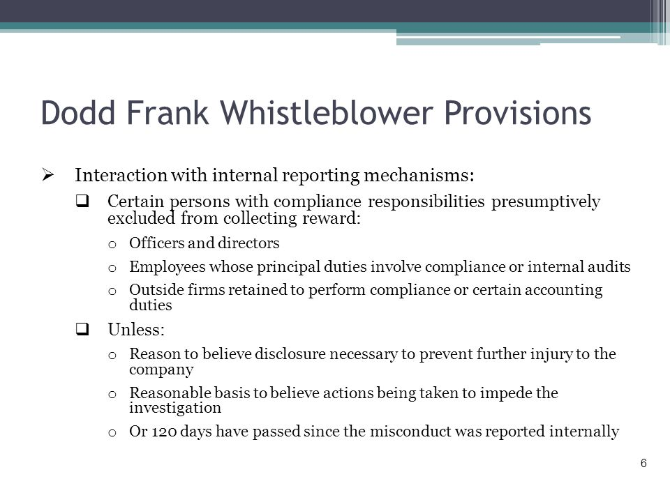 Dodd Frank Whistleblower Provisions  Interaction with internal reporting mechanisms:  Certain persons with compliance responsibilities presumptively excluded from collecting reward: o Officers and directors o Employees whose principal duties involve compliance or internal audits o Outside firms retained to perform compliance or certain accounting duties  Unless: o Reason to believe disclosure necessary to prevent further injury to the company o Reasonable basis to believe actions being taken to impede the investigation o Or 120 days have passed since the misconduct was reported internally 6