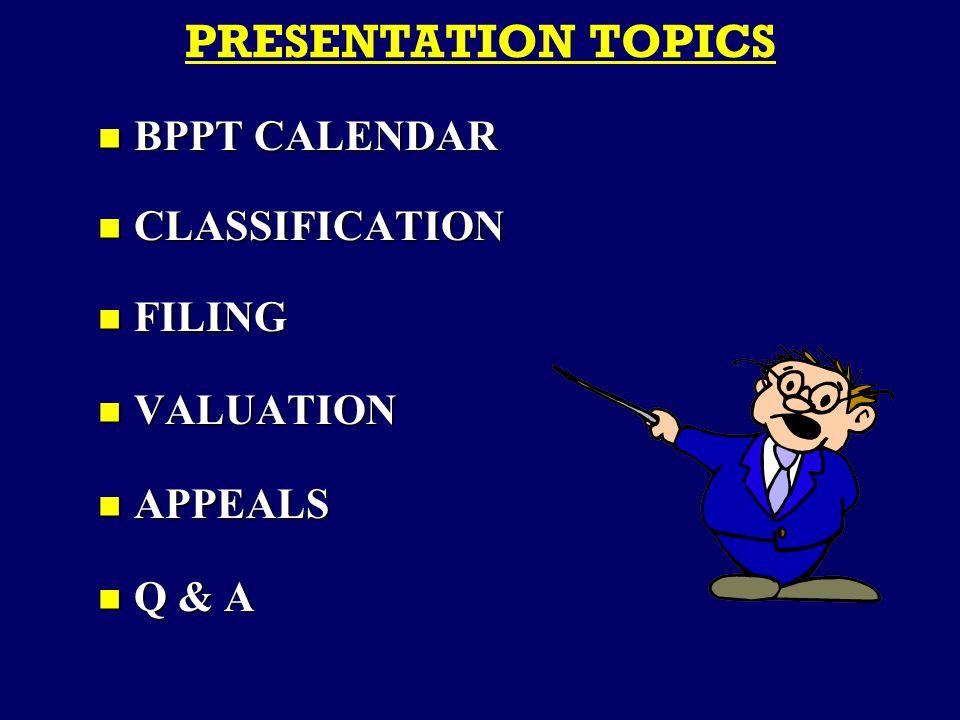 PRESENTATION TOPICS BPPT CALENDAR BPPT CALENDAR CLASSIFICATION CLASSIFICATION FILING FILING VALUATION VALUATION APPEALS APPEALS Q & A Q & A