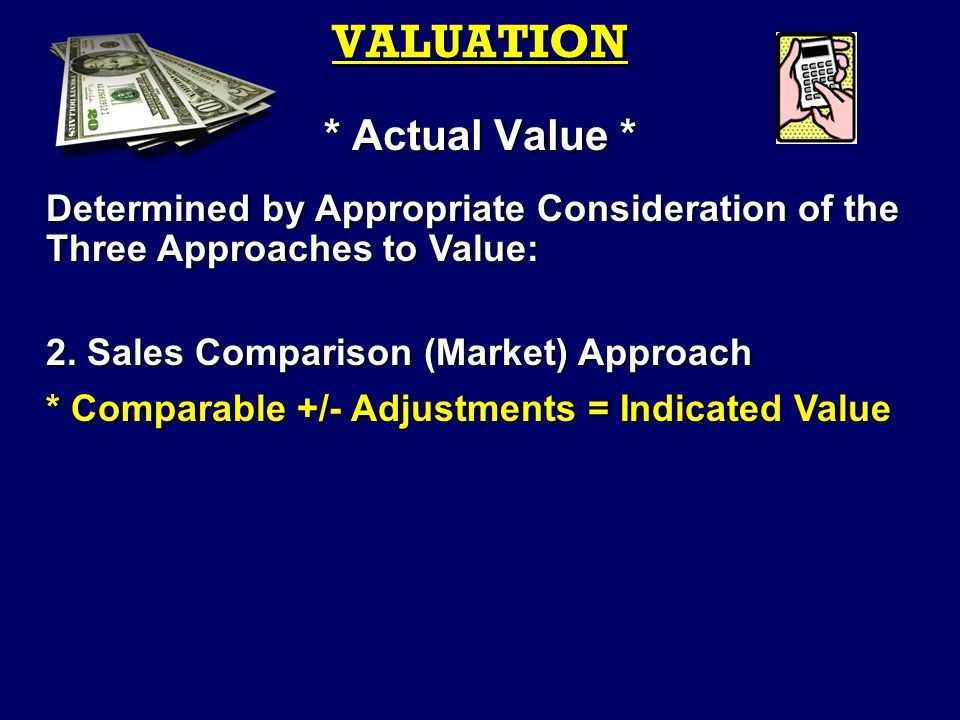 VALUATION * Actual Value * Determined by Appropriate Consideration of the Three Approaches to Value: 2.