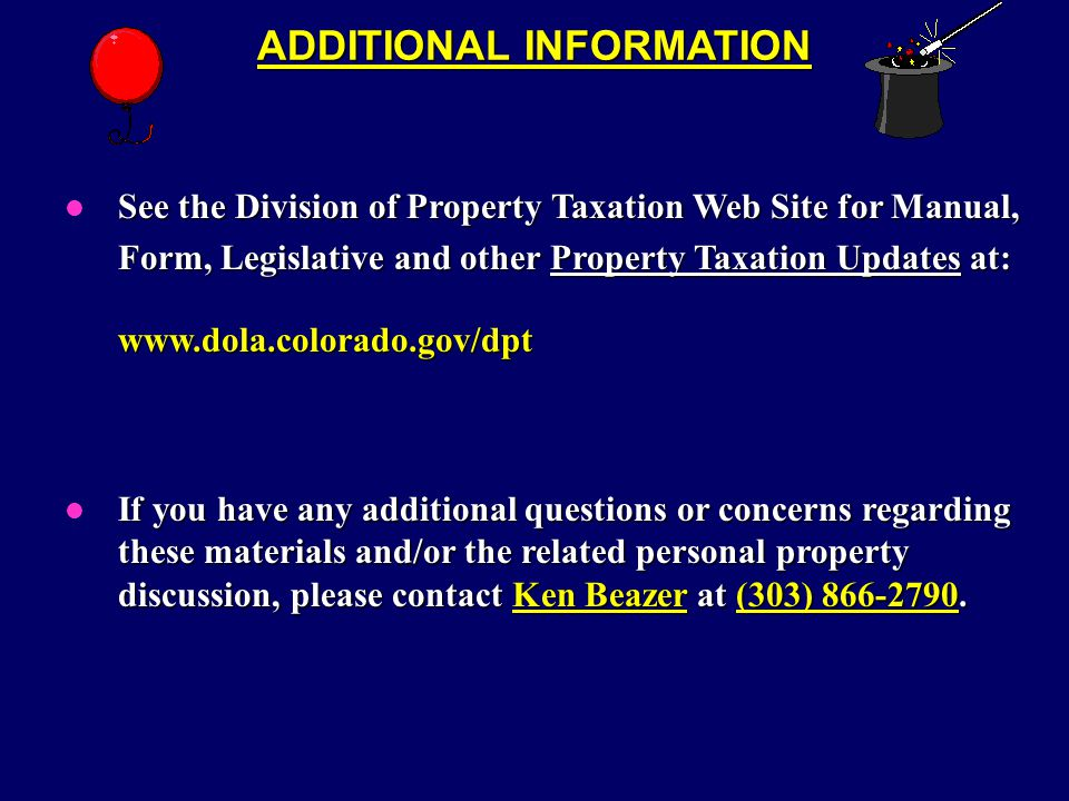 ADDITIONAL INFORMATION See the Division of Property Taxation Web Site for Manual, l See the Division of Property Taxation Web Site for Manual, Form, Legislative and other Property Taxation Updates at: www.dola.colorado.gov/dpt If you have any additional questions or concerns regarding these materials and/or the related personal property discussion, please contact Ken Beazer at (303) 866-2790.