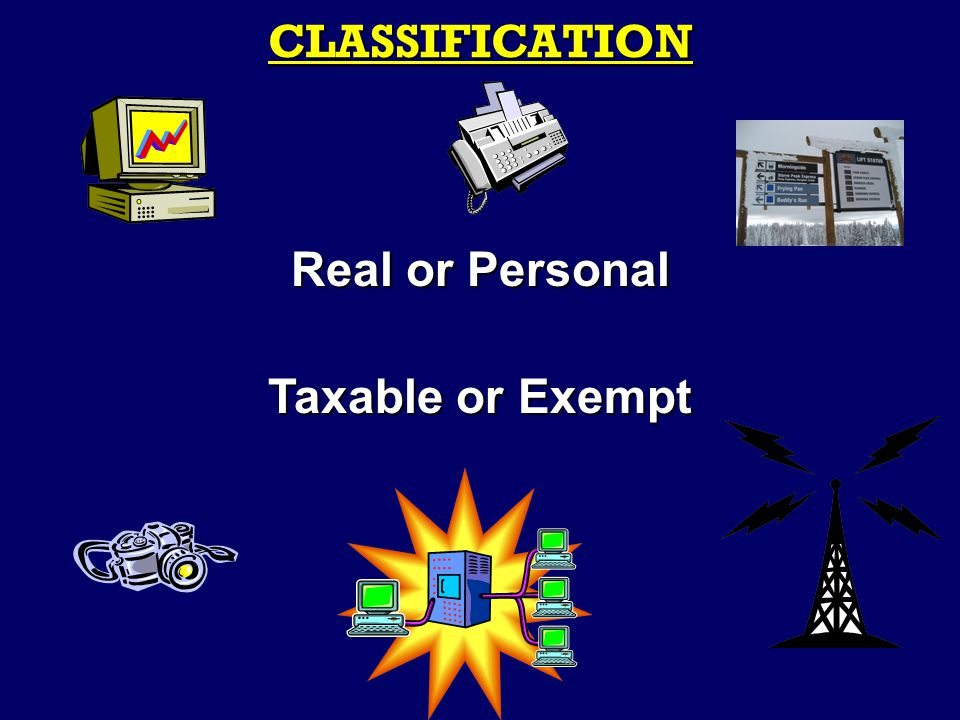 CLASSIFICATION Real or Personal Taxable or Exempt