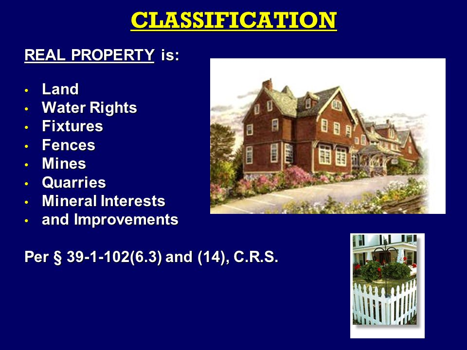 REAL PROPERTY is: Land Land Water Rights Water Rights Fixtures Fixtures Fences Fences Mines Mines Quarries Quarries Mineral Interests Mineral Interests and Improvements and Improvements Per § 39-1-102(6.3) and (14), C.R.S.
