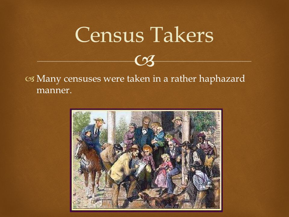   Many censuses were taken in a rather haphazard manner. Census Takers