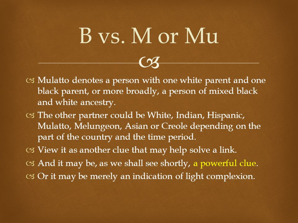   Mulatto denotes a person with one white parent and one black parent, or more broadly, a person of mixed black and white ancestry.