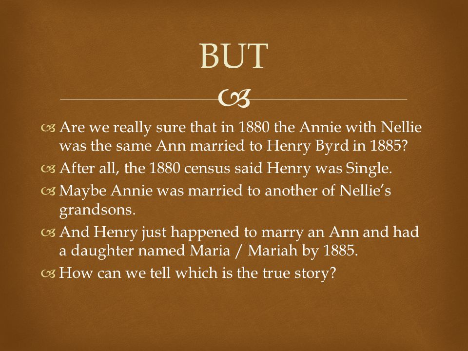   Are we really sure that in 1880 the Annie with Nellie was the same Ann married to Henry Byrd in 1885.