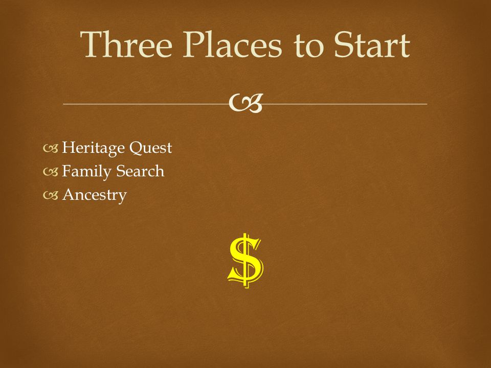   Heritage Quest  Family Search  Ancestry $ Three Places to Start