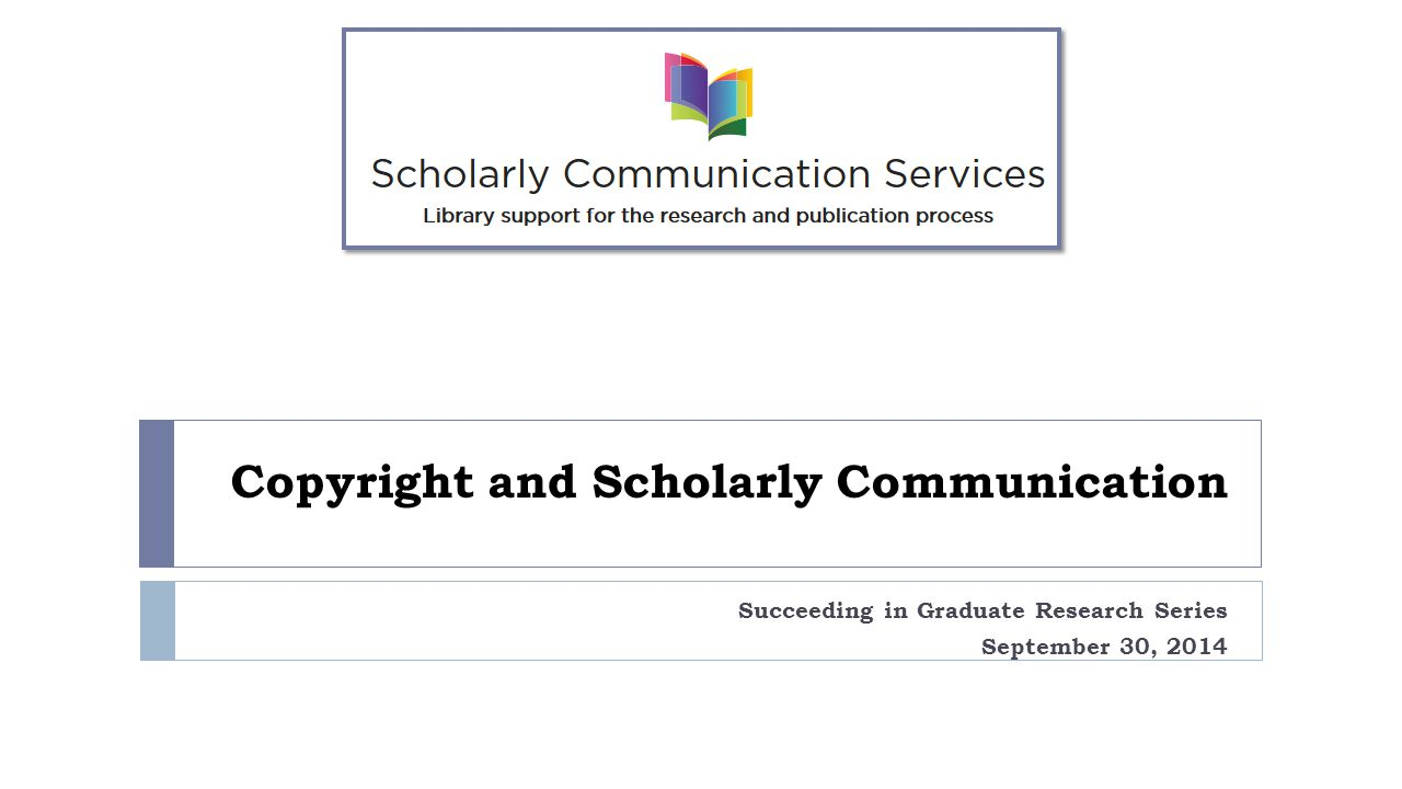 Copyright and Scholarly Communication Succeeding in Graduate Research Series September 30, 2014