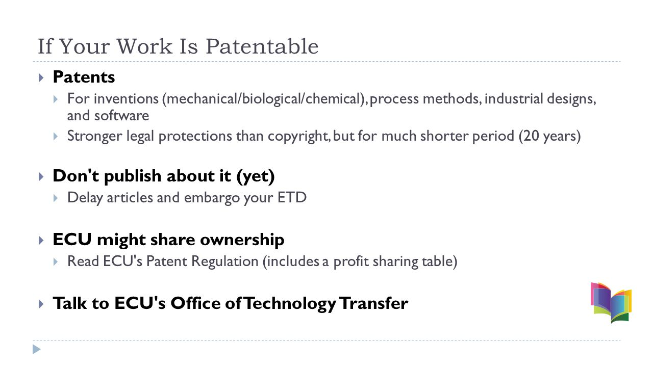 If Your Work Is Patentable  Patents  For inventions (mechanical/biological/chemical), process methods, industrial designs, and software  Stronger legal protections than copyright, but for much shorter period (20 years)  Don t publish about it (yet)  Delay articles and embargo your ETD  ECU might share ownership  Read ECU s Patent Regulation (includes a profit sharing table)  Talk to ECU s Office of Technology Transfer