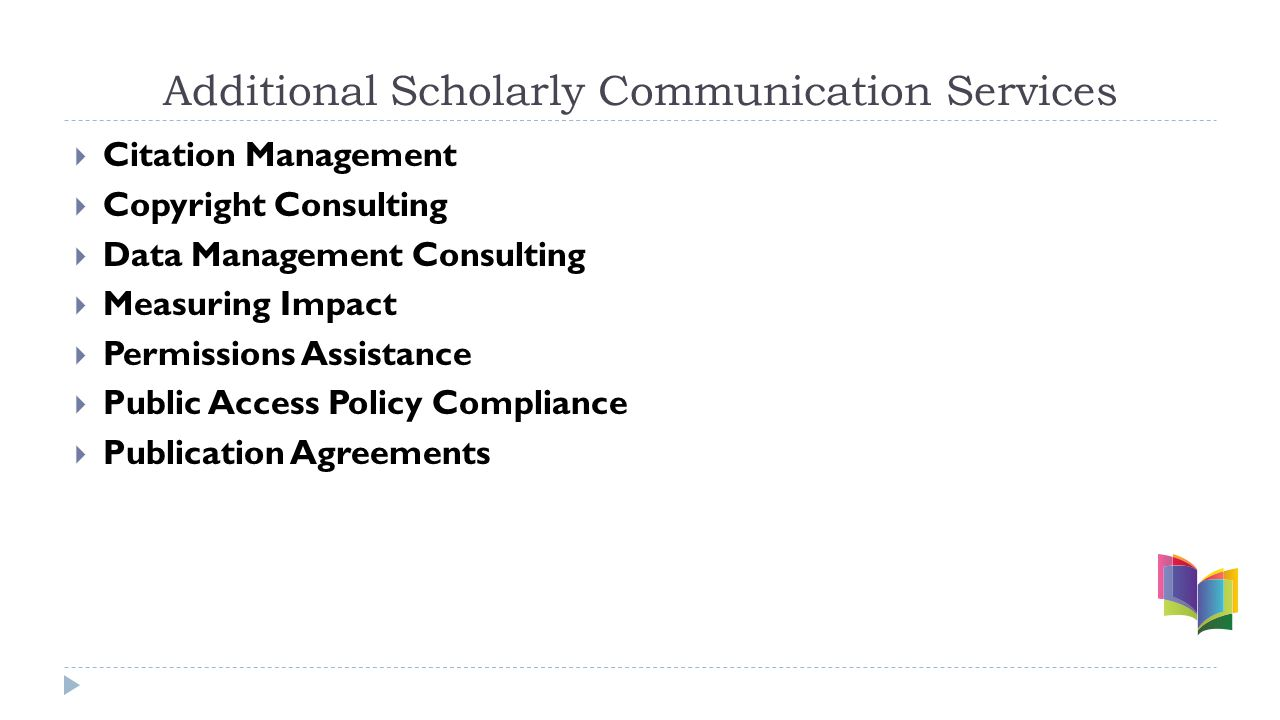 Additional Scholarly Communication Services  Citation Management  Copyright Consulting  Data Management Consulting  Measuring Impact  Permissions Assistance  Public Access Policy Compliance  Publication Agreements