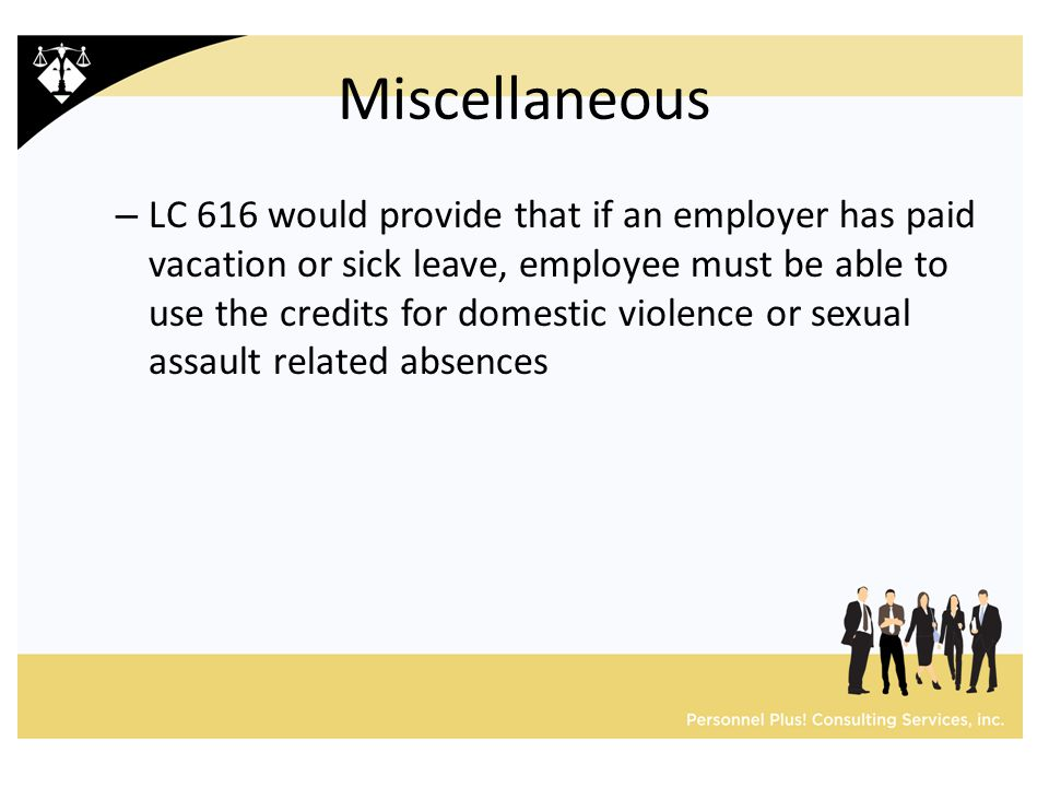 Miscellaneous – LC 616 would provide that if an employer has paid vacation or sick leave, employee must be able to use the credits for domestic violence or sexual assault related absences