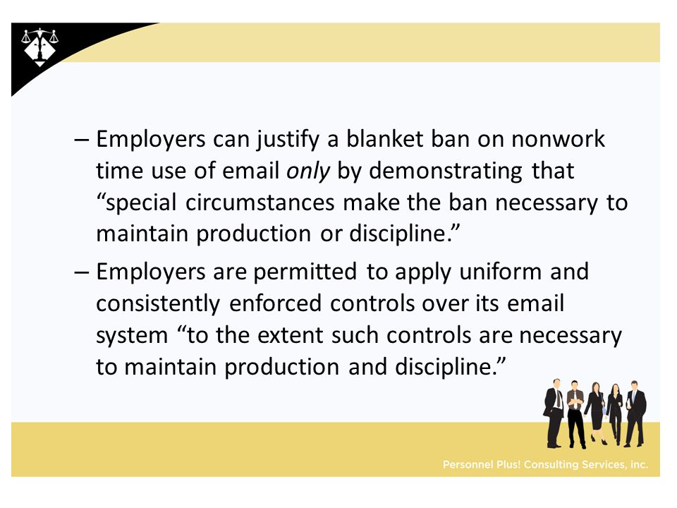 – Employers can justify a blanket ban on nonwork time use of email only by demonstrating that special circumstances make the ban necessary to maintain production or discipline. – Employers are permitted to apply uniform and consistently enforced controls over its email system to the extent such controls are necessary to maintain production and discipline.
