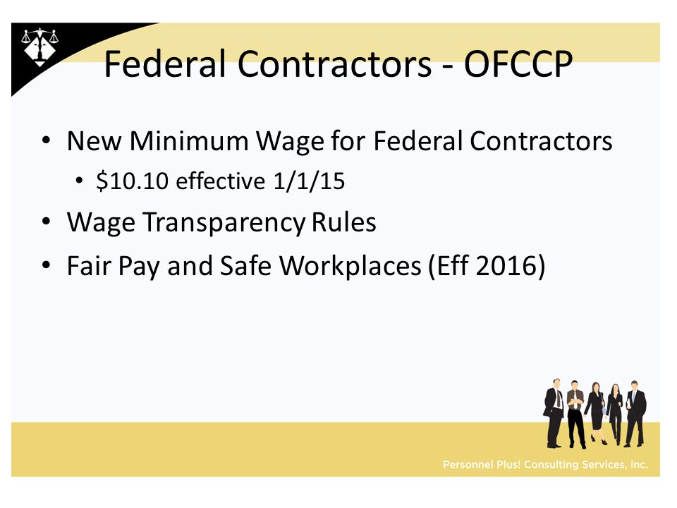 Federal Contractors - OFCCP New Minimum Wage for Federal Contractors $10.10 effective 1/1/15 Wage Transparency Rules Fair Pay and Safe Workplaces (Eff 2016)
