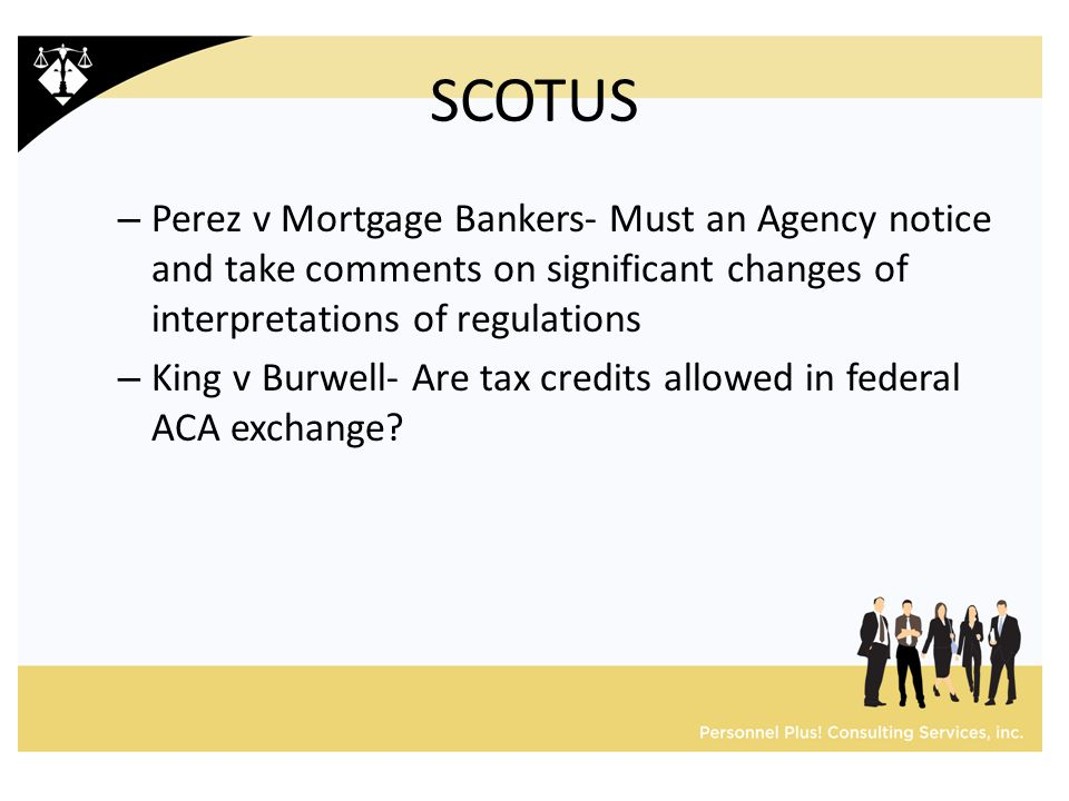 SCOTUS – Perez v Mortgage Bankers- Must an Agency notice and take comments on significant changes of interpretations of regulations – King v Burwell- Are tax credits allowed in federal ACA exchange