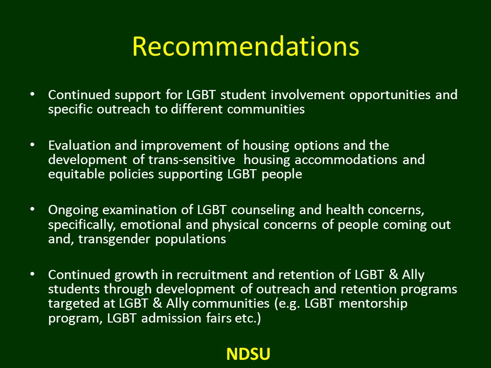 Recommendations Continued support for LGBT student involvement opportunities and specific outreach to different communities Evaluation and improvement of housing options and the development of trans-sensitive housing accommodations and equitable policies supporting LGBT people Ongoing examination of LGBT counseling and health concerns, specifically, emotional and physical concerns of people coming out and, transgender populations Continued growth in recruitment and retention of LGBT & Ally students through development of outreach and retention programs targeted at LGBT & Ally communities (e.g.