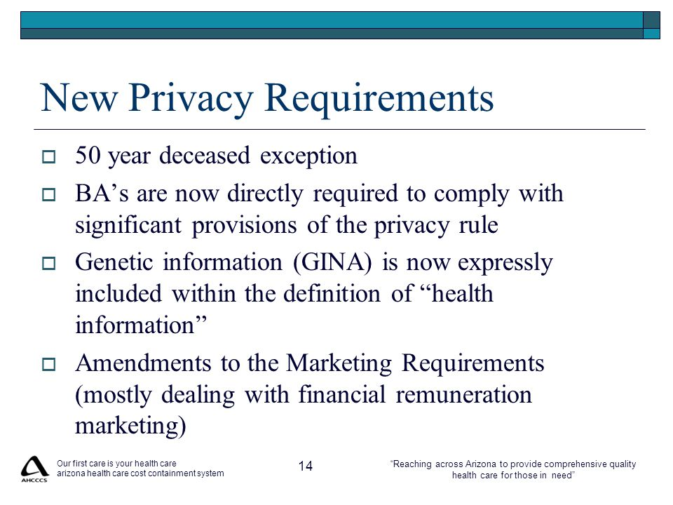 Reaching across Arizona to provide comprehensive quality health care for those in need New Privacy Requirements  50 year deceased exception  BA's are now directly required to comply with significant provisions of the privacy rule  Genetic information (GINA) is now expressly included within the definition of health information  Amendments to the Marketing Requirements (mostly dealing with financial remuneration marketing) Our first care is your health care arizona health care cost containment system 14