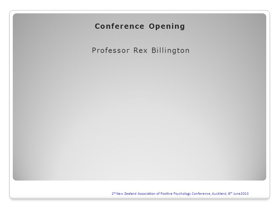 2 st New Zealand Association of Positive Psychology Conference, Auckland, 8 th June2013 Conference Opening Professor Rex Billington