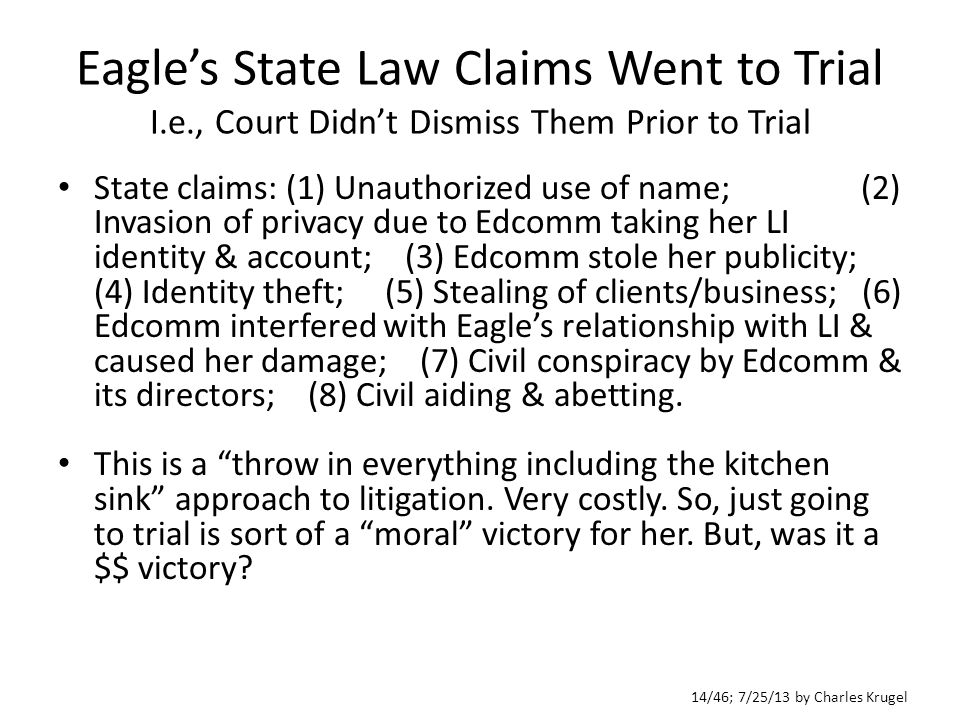 14/46; 7/25/13 by Charles Krugel Eagle's State Law Claims Went to Trial I.e., Court Didn't Dismiss Them Prior to Trial State claims: (1) Unauthorized use of name; (2) Invasion of privacy due to Edcomm taking her LI identity & account; (3) Edcomm stole her publicity; (4) Identity theft; (5) Stealing of clients/business; (6) Edcomm interfered with Eagle's relationship with LI & caused her damage; (7) Civil conspiracy by Edcomm & its directors; (8) Civil aiding & abetting.