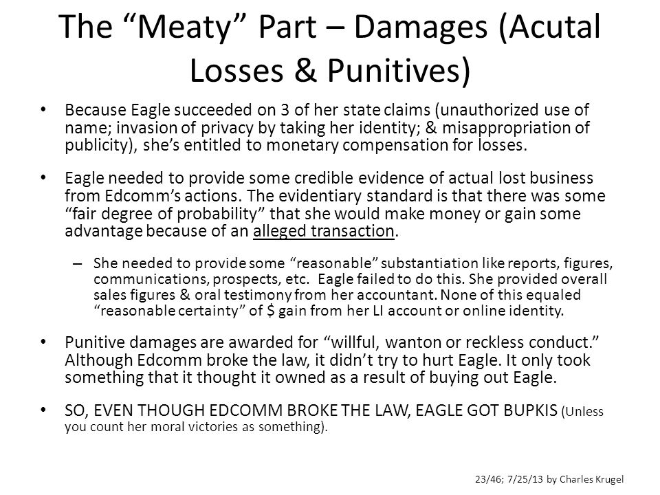 23/46; 7/25/13 by Charles Krugel The Meaty Part – Damages (Acutal Losses & Punitives) Because Eagle succeeded on 3 of her state claims (unauthorized use of name; invasion of privacy by taking her identity; & misappropriation of publicity), she's entitled to monetary compensation for losses.