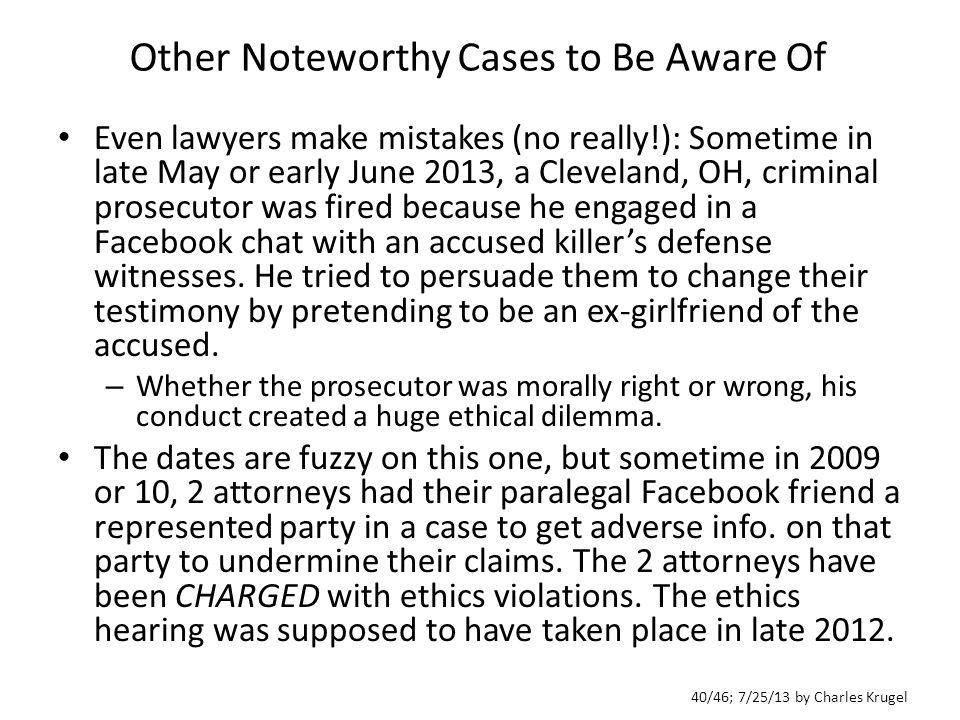 40/46; 7/25/13 by Charles Krugel Other Noteworthy Cases to Be Aware Of Even lawyers make mistakes (no really!): Sometime in late May or early June 2013, a Cleveland, OH, criminal prosecutor was fired because he engaged in a Facebook chat with an accused killer's defense witnesses.