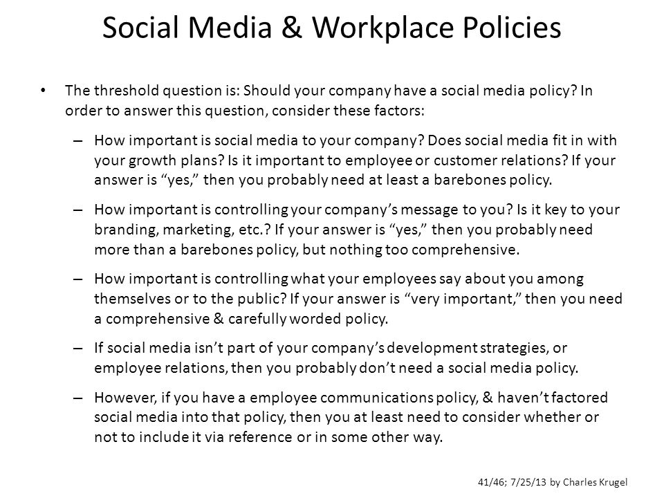 41/46; 7/25/13 by Charles Krugel Social Media & Workplace Policies The threshold question is: Should your company have a social media policy.