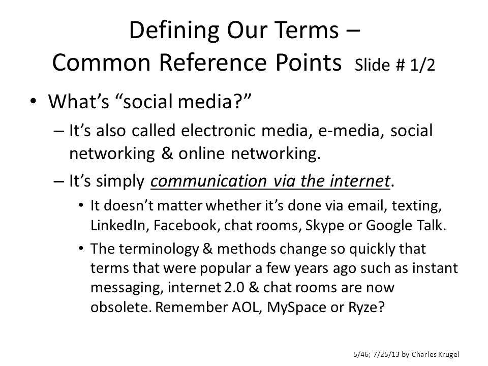 5/46; 7/25/13 by Charles Krugel Defining Our Terms – Common Reference Points Slide # 1/2 What's social media – It's also called electronic media, e-media, social networking & online networking.