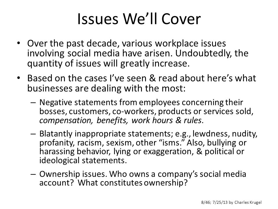 8/46; 7/25/13 by Charles Krugel Issues We'll Cover Over the past decade, various workplace issues involving social media have arisen.