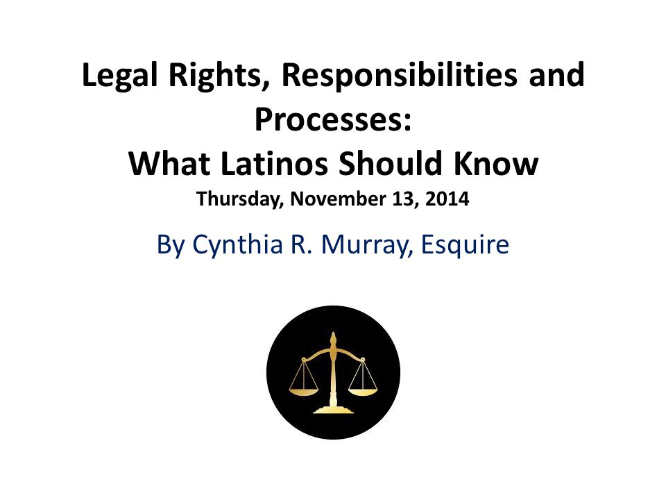 Legal Rights, Responsibilities and Processes: What Latinos Should Know Thursday, November 13, 2014 By Cynthia R.