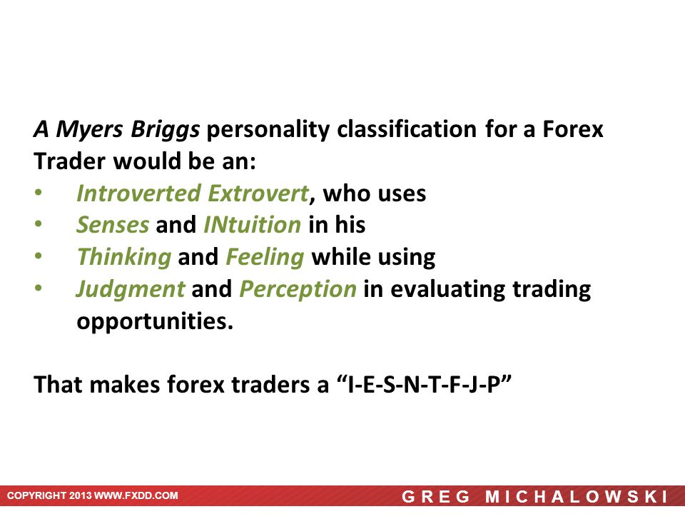 COPYRIGHT 2013 WWW.FXDD.COM GREG MICHALOWSKI A Myers Briggs personality classification for a Forex Trader would be an: Introverted Extrovert, who uses Senses and INtuition in his Thinking and Feeling while using Judgment and Perception in evaluating trading opportunities.