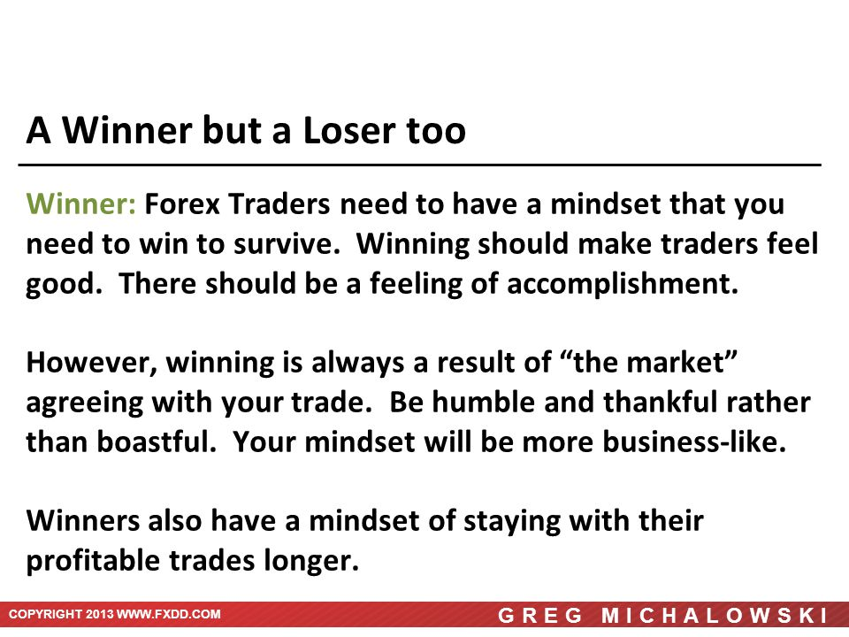 COPYRIGHT 2013 WWW.FXDD.COM GREG MICHALOWSKI A Winner but a Loser too Winner: Forex Traders need to have a mindset that you need to win to survive.