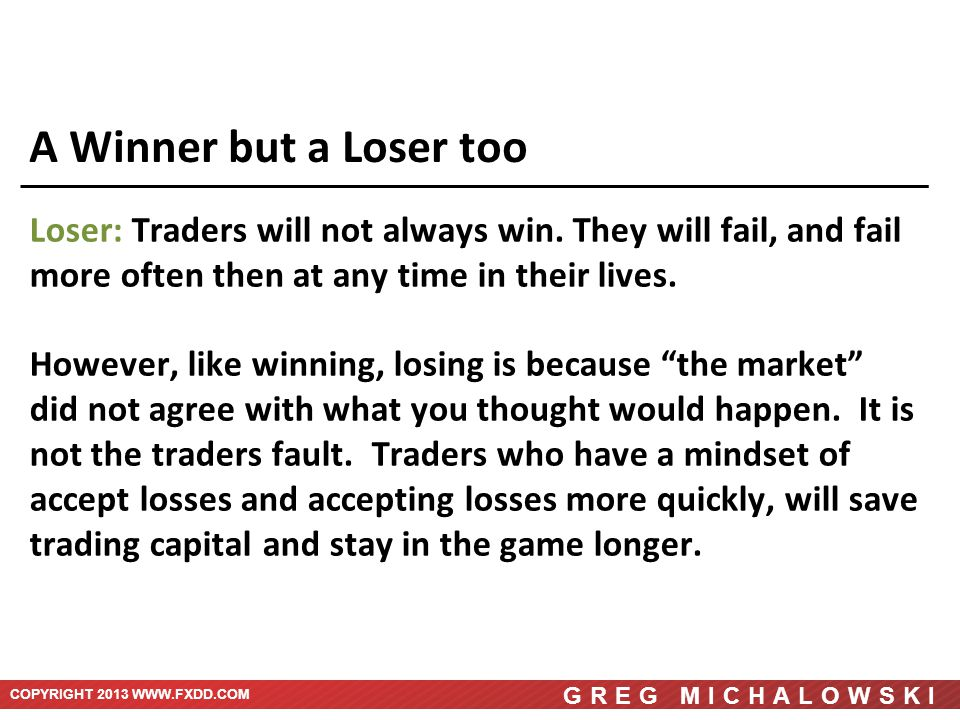COPYRIGHT 2013 WWW.FXDD.COM GREG MICHALOWSKI A Winner but a Loser too Loser: Traders will not always win.