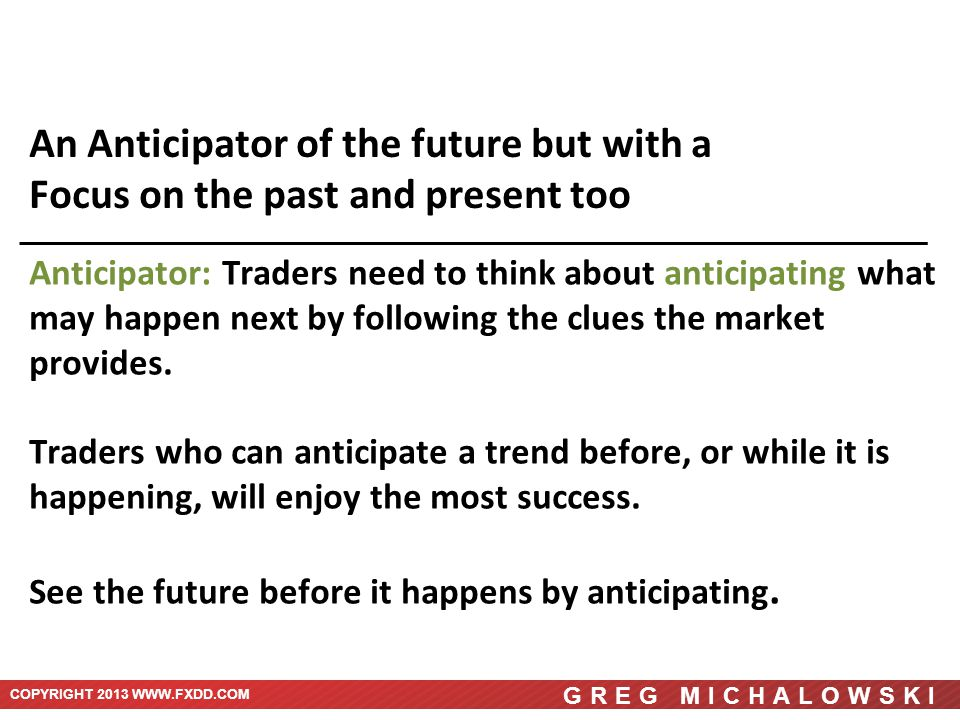 COPYRIGHT 2013 WWW.FXDD.COM GREG MICHALOWSKI An Anticipator of the future but with a Focus on the past and present too Anticipator: Traders need to think about anticipating what may happen next by following the clues the market provides.