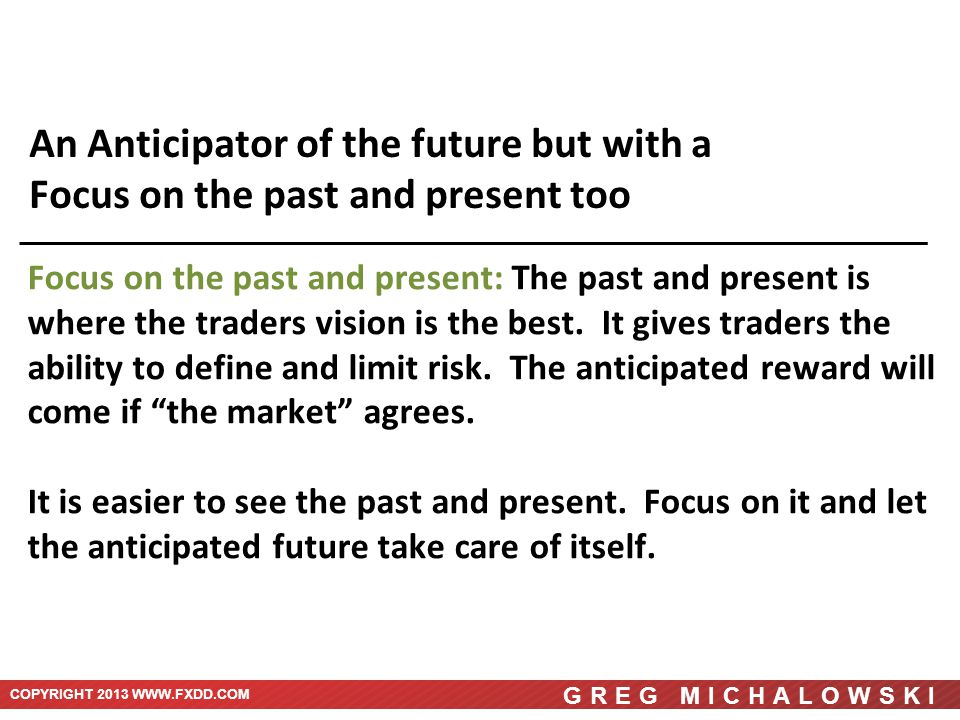 COPYRIGHT 2013 WWW.FXDD.COM GREG MICHALOWSKI An Anticipator of the future but with a Focus on the past and present too Focus on the past and present: The past and present is where the traders vision is the best.