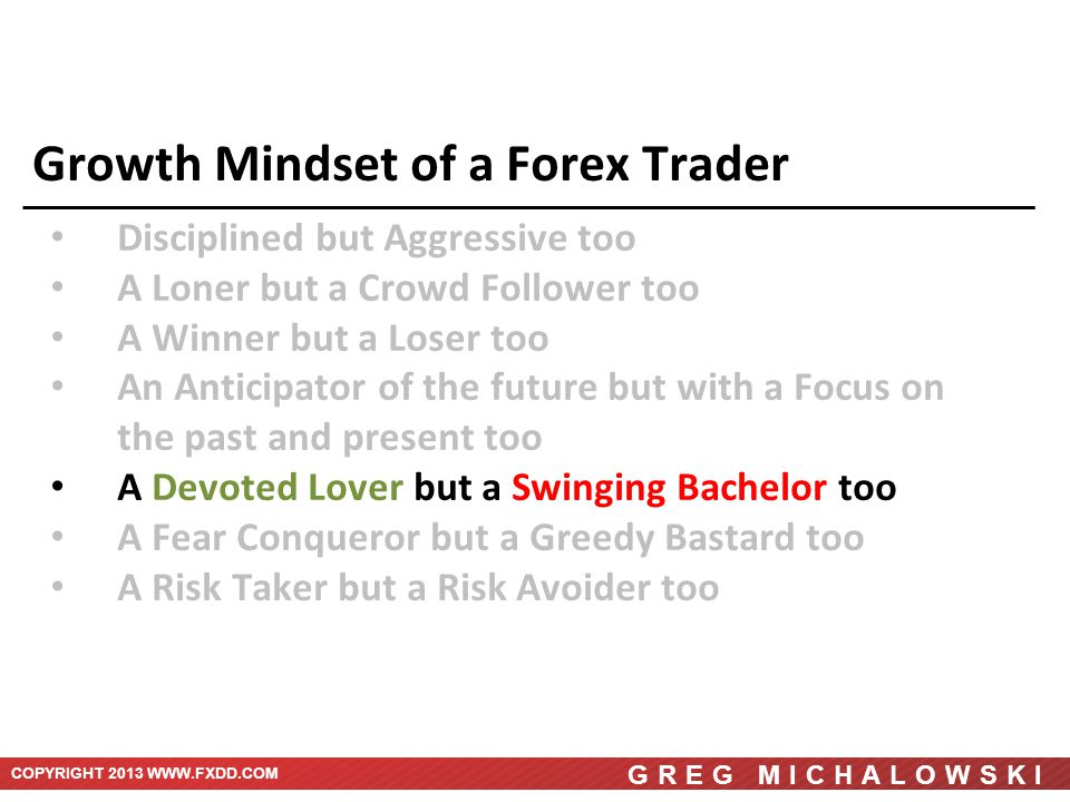 COPYRIGHT 2013 WWW.FXDD.COM GREG MICHALOWSKI Growth Mindset of a Forex Trader Disciplined but Aggressive too A Loner but a Crowd Follower too A Winner but a Loser too An Anticipator of the future but with a Focus on the past and present too A Devoted Lover but a Swinging Bachelor too A Fear Conqueror but a Greedy Bastard too A Risk Taker but a Risk Avoider too
