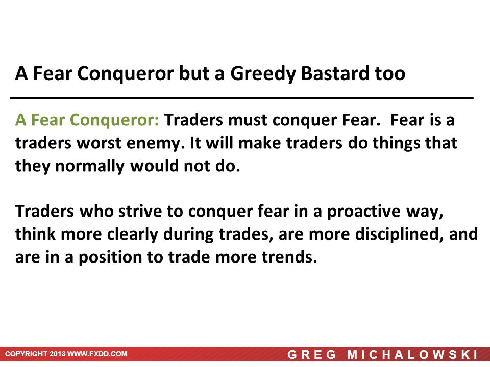 COPYRIGHT 2013 WWW.FXDD.COM GREG MICHALOWSKI A Fear Conqueror but a Greedy Bastard too A Fear Conqueror: Traders must conquer Fear.