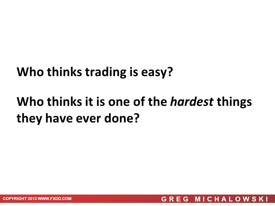 COPYRIGHT 2013 WWW.FXDD.COM Trading Forex is not easy… GREG MICHALOWSKI