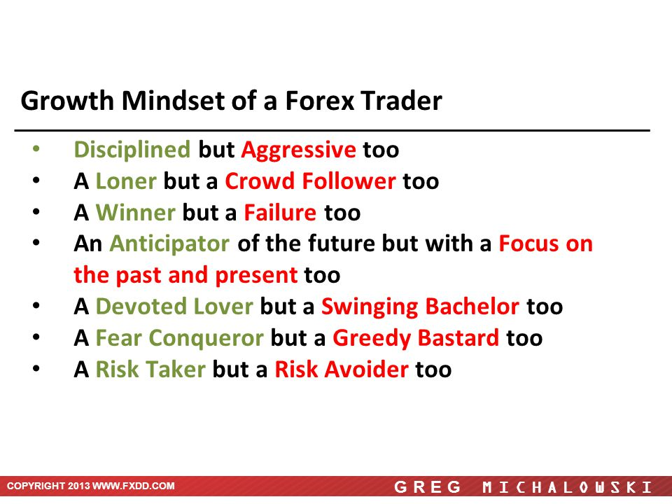 COPYRIGHT 2013 WWW.FXDD.COM GREG MICHALOWSKI Growth Mindset of a Forex Trader Disciplined but Aggressive too A Loner but a Crowd Follower too A Winner but a Failure too An Anticipator of the future but with a Focus on the past and present too A Devoted Lover but a Swinging Bachelor too A Fear Conqueror but a Greedy Bastard too A Risk Taker but a Risk Avoider too