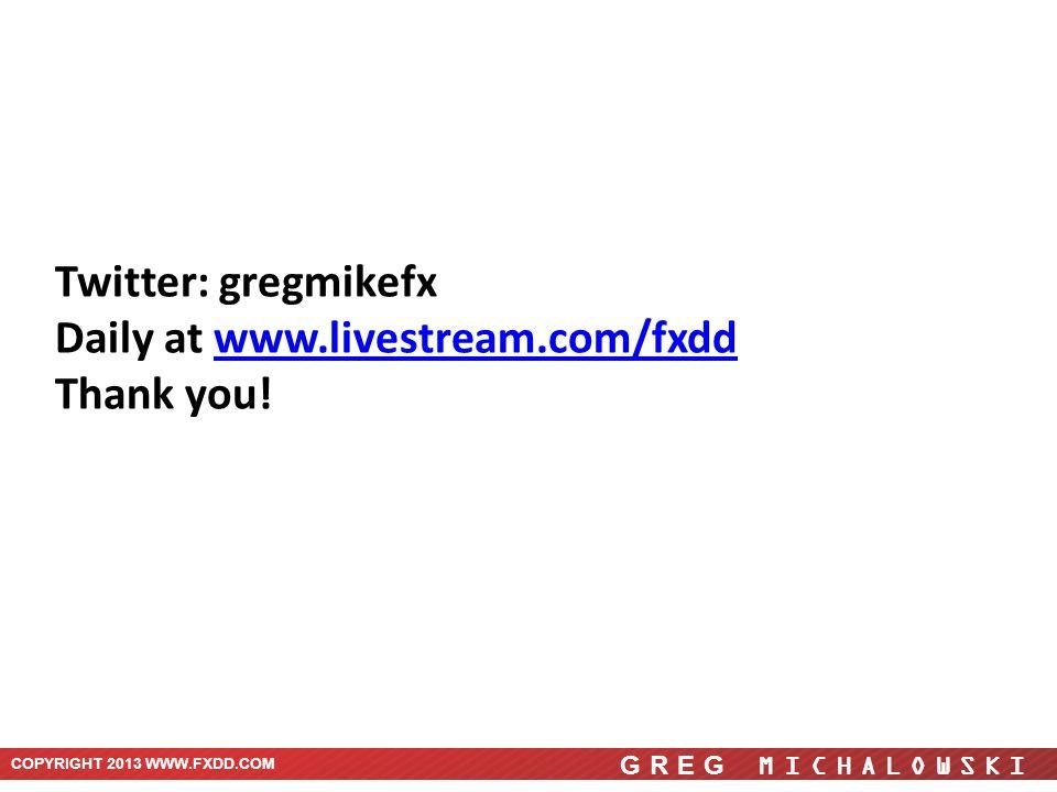 COPYRIGHT 2013 WWW.FXDD.COM GREG MICHALOWSKI Twitter: gregmikefx Daily at www.livestream.com/fxddwww.livestream.com/fxdd Thank you!