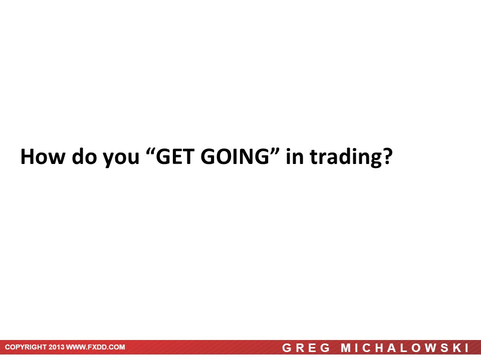 COPYRIGHT 2013 WWW.FXDD.COM GREG MICHALOWSKI How do you GET GOING in trading